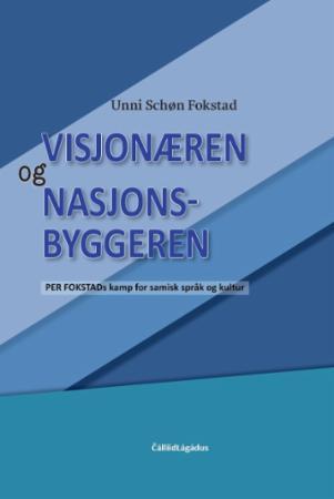 Visjonæren og nasjonsbyggeren : Per Fokstads kamp for samisk språk og kultur