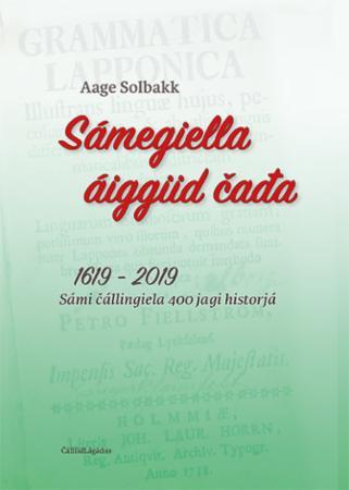 Sámegiella áiggiid cada : 1619 - 2019 : sámi cállingiela 400 jagi historjá
