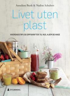 Livet uten plast : hverdagstips og oppskrifter til hus, hjem og hage