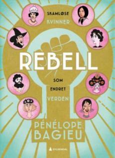 Rebell : skamløse kvinner som endret verden