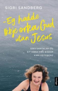 Eg hadde ikkje orka Gud utan Jesus : seks samtalar og eit isbad med biskop Kari Veiteberg