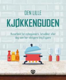 Den lille kjøkkenguden : husarbeid for nybegynnere, latsabber eller deg som har viktigere ting å gjøre