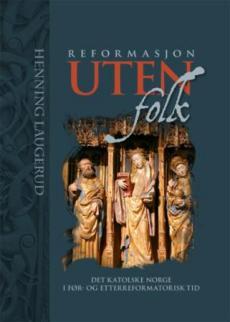 Reformasjon uten folk : det katolske Norge i før- og etterreformatorisk tid