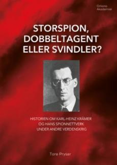 Storspion, dobbeltagent eller svindler? : historien om Karl-Heinz Krämer og hans spionnettverk under andre verdenskrig