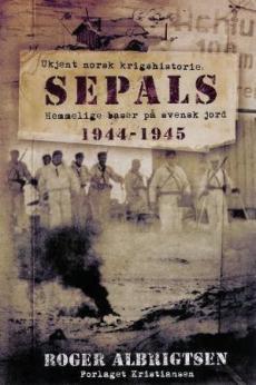 Sepals : ukjent norsk krigshistorie : hemmelige baser på svensk jord 1944-1945